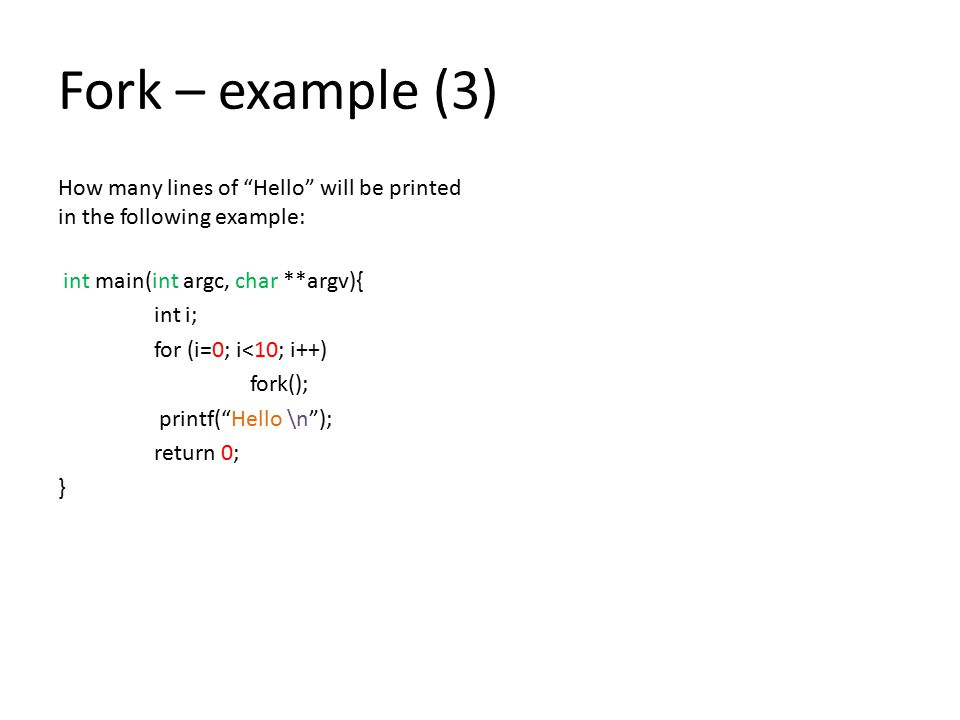 Fork – example (3) How many lines of Hello will be printed in the following example: int main(int argc, char **argv){ int i; for (i=0; i<10; i++) fork(); printf( Hello \n ); return 0; }