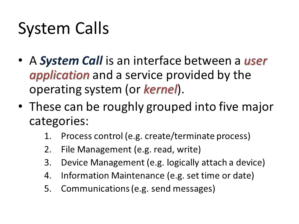 System Calls user application kernel A System Call is an interface between a user application and a service provided by the operating system (or kernel).