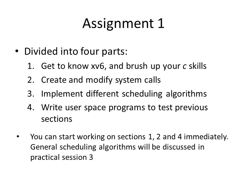 Assignment 1 Divided into four parts: 1.Get to know xv6, and brush up your c skills 2.Create and modify system calls 3.Implement different scheduling algorithms 4.Write user space programs to test previous sections You can start working on sections 1, 2 and 4 immediately.