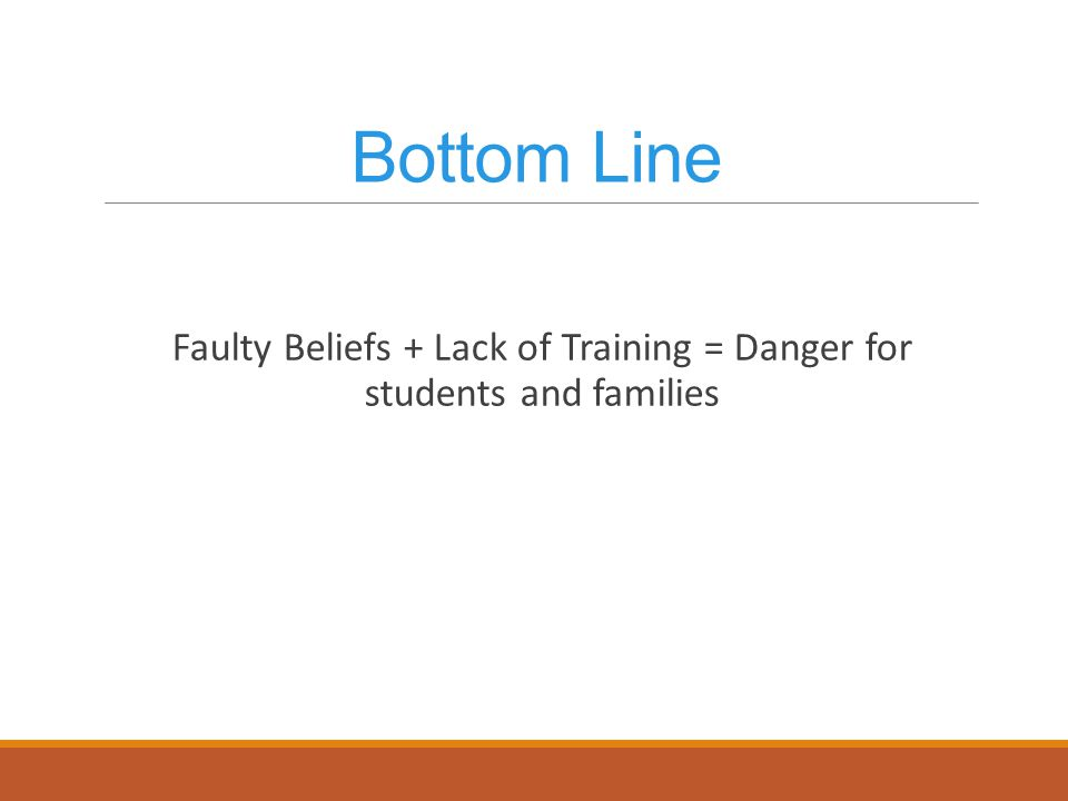 Bottom Line Faulty Beliefs + Lack of Training = Danger for students and families