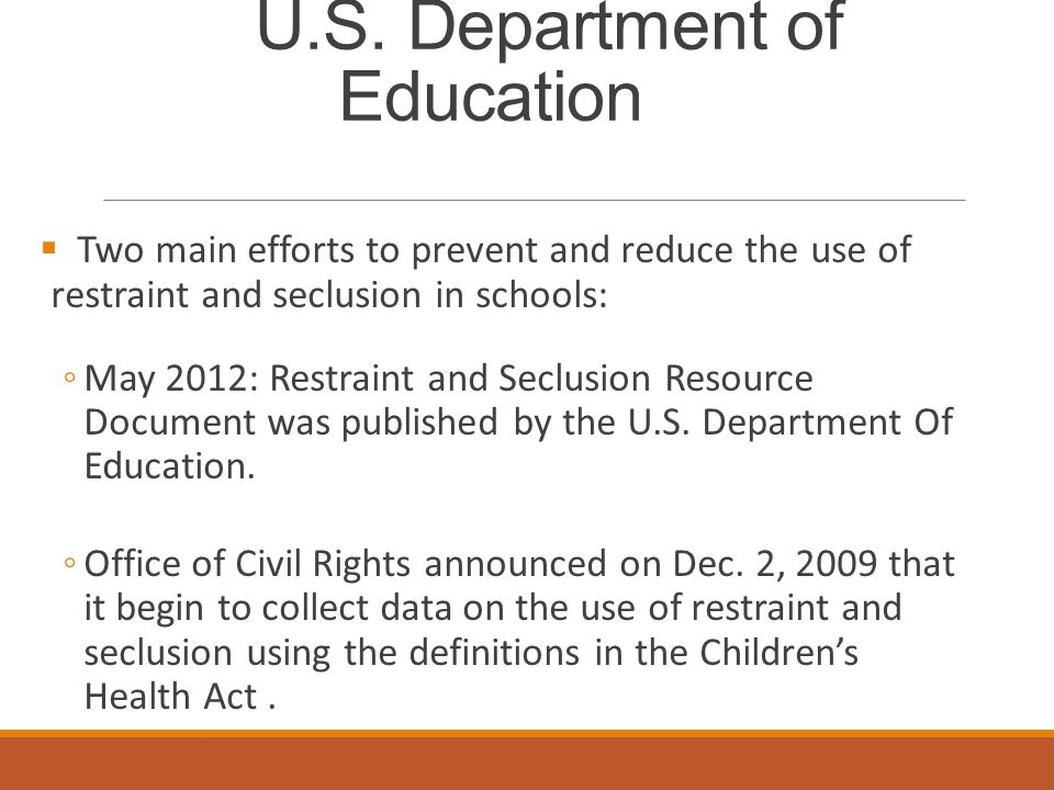 U.S. Department of Education  Two main efforts to prevent and reduce the use of restraint and seclusion in schools: ◦May 2012: Restraint and Seclusio