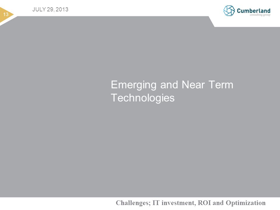 Challenges; IT investment, ROI and Optimization 13 JULY 29, 2013 Emerging and Near Term Technologies