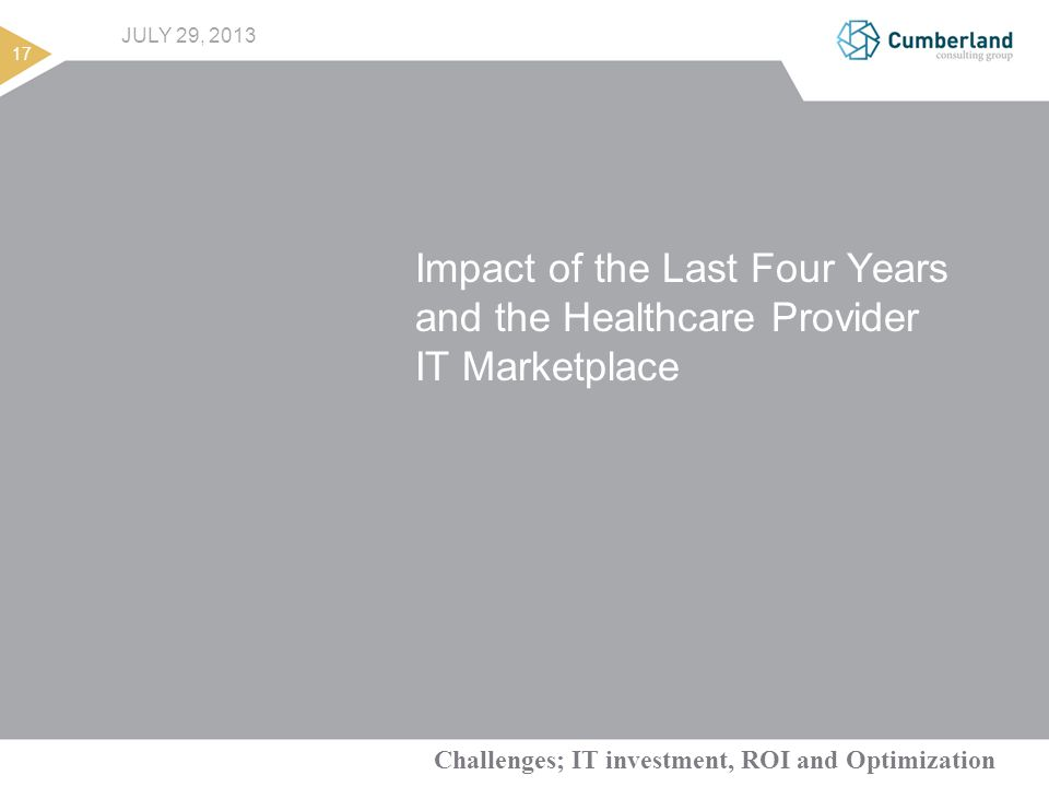 Challenges; IT investment, ROI and Optimization 17 JULY 29, 2013 Impact of the Last Four Years and the Healthcare Provider IT Marketplace