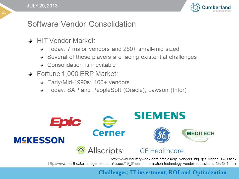 Challenges; IT investment, ROI and Optimization 23 JULY 29, 2013 Software Vendor Consolidation HIT Vendor Market: Today: 7 major vendors and 250+ small-mid sized Several of these players are facing existential challenges Consolidation is inevitable Fortune 1,000 ERP Market: Early/Mid-1990s: 100+ vendors Today: SAP and PeopleSoft (Oracle), Lawson (Infor) http://www.industryweek.com/articles/erp_vendors_big_get_bigger_9670.aspx http://www.healthdatamanagement.com/issues/19_6/health-information-technology-vendor-acquisitions-42542-1.html