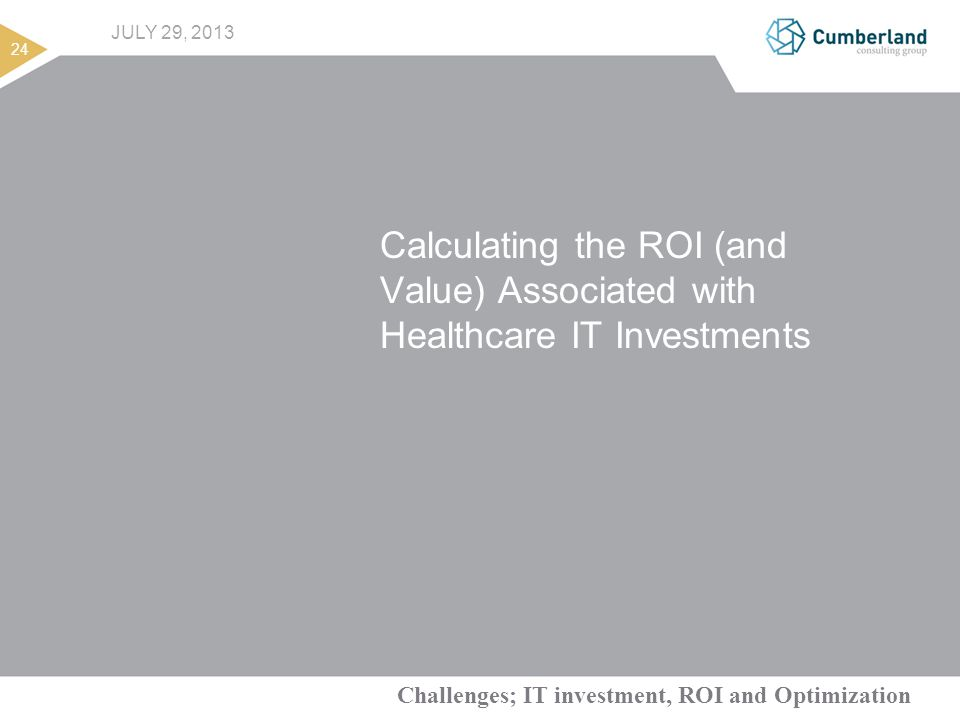 Challenges; IT investment, ROI and Optimization 24 JULY 29, 2013 Calculating the ROI (and Value) Associated with Healthcare IT Investments