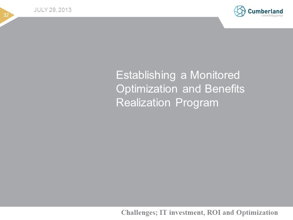 Challenges; IT investment, ROI and Optimization 32 JULY 29, 2013 Establishing a Monitored Optimization and Benefits Realization Program