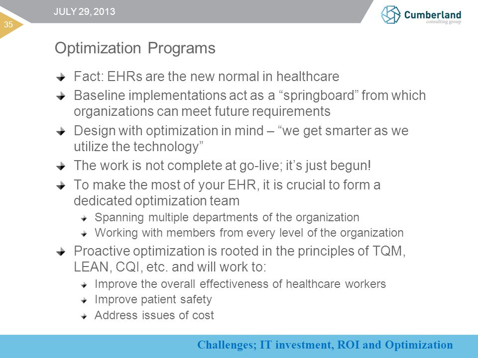 Challenges; IT investment, ROI and Optimization 35 JULY 29, 2013 Fact: EHRs are the new normal in healthcare Baseline implementations act as a springboard from which organizations can meet future requirements Design with optimization in mind – we get smarter as we utilize the technology The work is not complete at go-live; it's just begun.