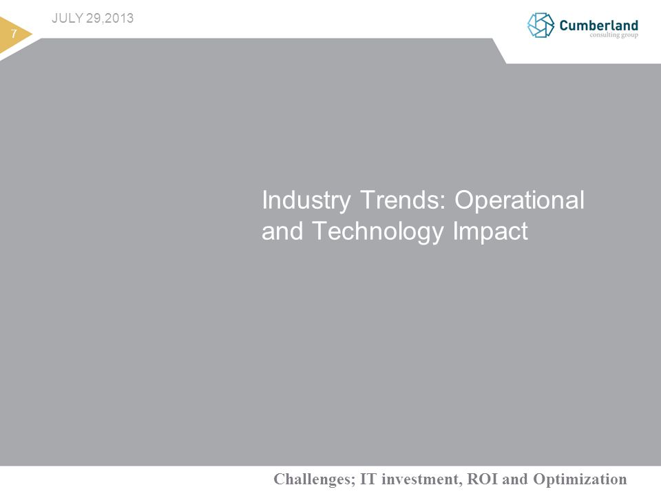 Challenges; IT investment, ROI and Optimization 7 JULY 29,2013 Industry Trends: Operational and Technology Impact