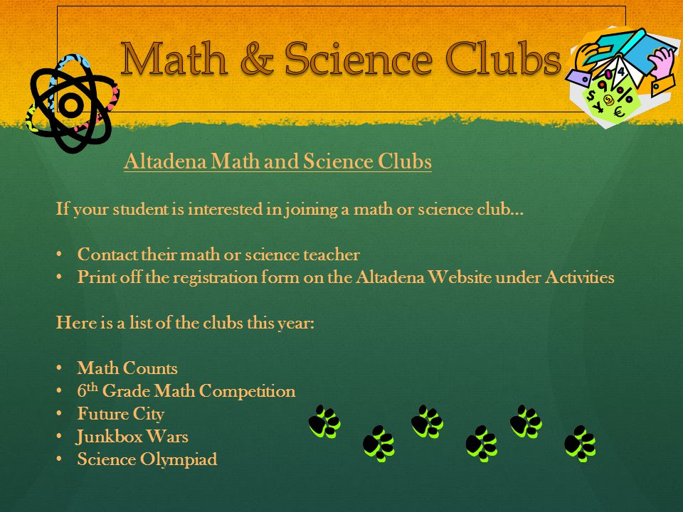 Altadena Math and Science Clubs If your student is interested in joining a math or science club… Contact their math or science teacher Print off the registration form on the Altadena Website under Activities Here is a list of the clubs this year: Math Counts 6 th Grade Math Competition Future City Junkbox Wars Science Olympiad