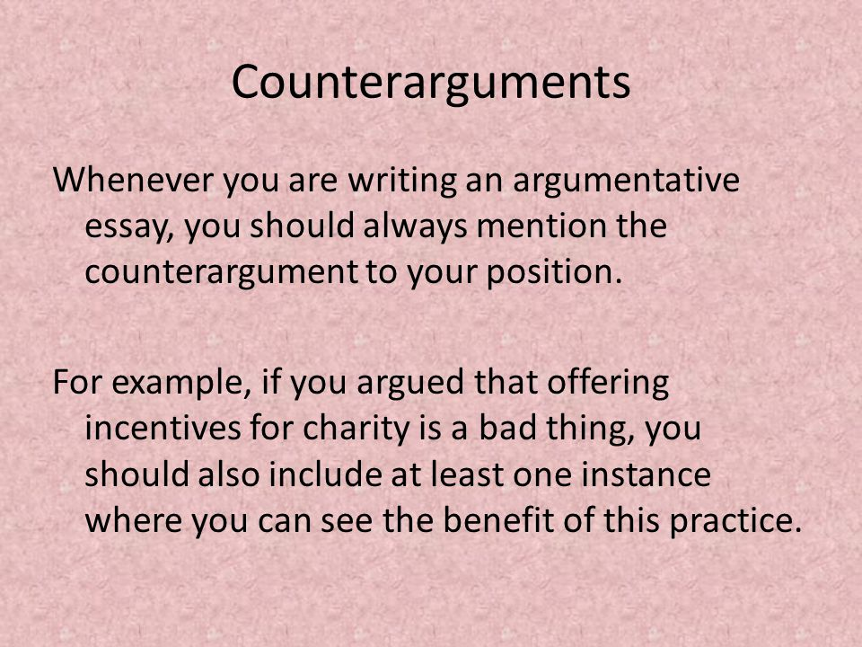 Counterarguments Whenever you are writing an argumentative essay, you should always mention the counterargument to your position.