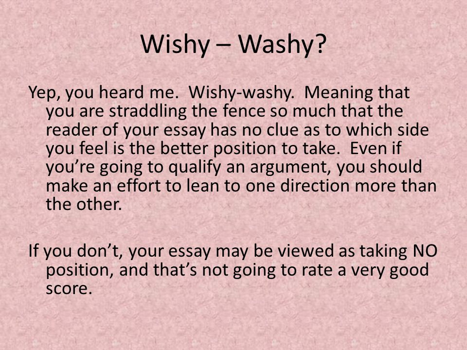 Wishy – Washy. Yep, you heard me. Wishy-washy.