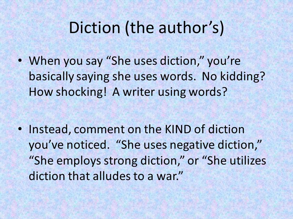 Diction (the author's) When you say She uses diction, you're basically saying she uses words.