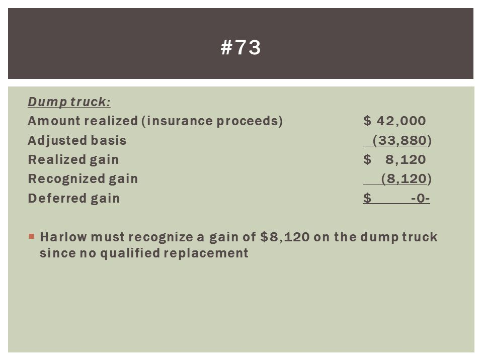 Dump truck: Amount realized (insurance proceeds)$ 42,000 Adjusted basis (33,880) Realized gain $ 8,120 Recognized gain (8,120) Deferred gain$ -0-  Harlow must recognize a gain of $8,120 on the dump truck since no qualified replacement #73