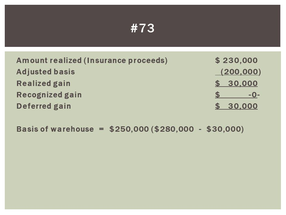 Amount realized (Insurance proceeds)$ 230,000 Adjusted basis (200,000) Realized gain$ 30,000 Recognized gain$ -0- Deferred gain$ 30,000 Basis of warehouse = $250,000 ($280,000 - $30,000) #73
