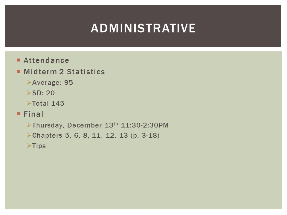 ADMINISTRATIVE  Attendance  Midterm 2 Statistics  Average: 95  SD: 20  Total 145  Final  Thursday, December 13 th 11:30-2:30PM  Chapters 5, 6, 8, 11, 12, 13 (p.
