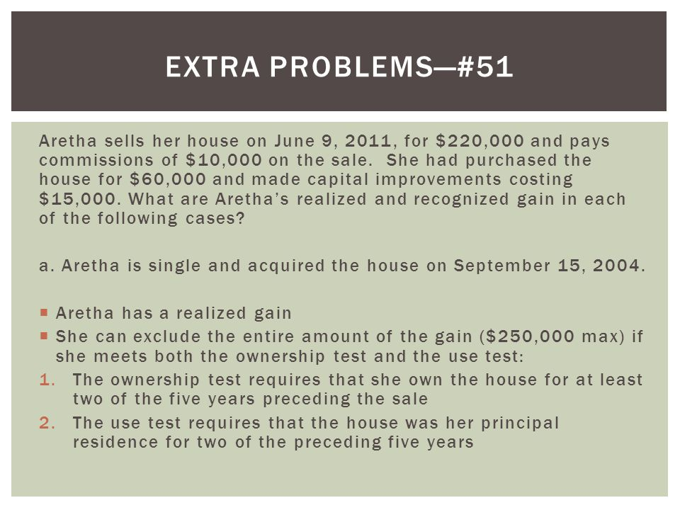 Aretha sells her house on June 9, 2011, for $220,000 and pays commissions of $10,000 on the sale.