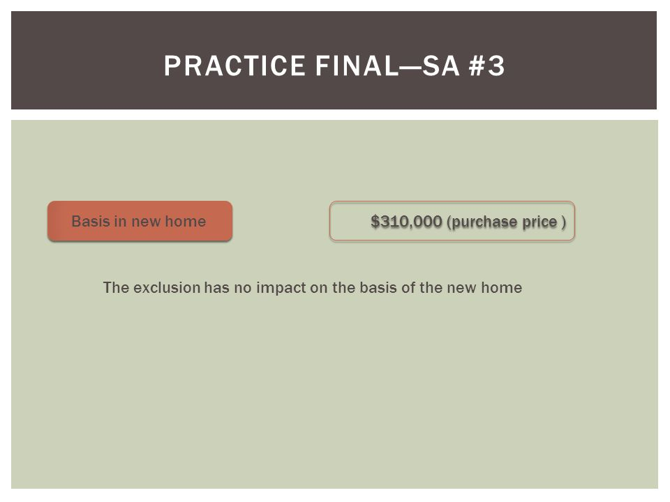 PRACTICE FINAL—SA #3 Basis in new home $310,000 (purchase price ) The exclusion has no impact on the basis of the new home