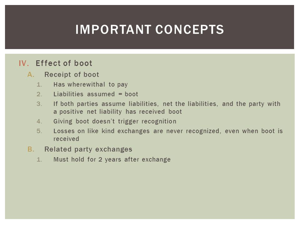 IV.Effect of boot A.Receipt of boot 1.Has wherewithal to pay 2.Liabilities assumed = boot 3.If both parties assume liabilities, net the liabilities, and the party with a positive net liability has received boot 4.Giving boot doesn't trigger recognition 5.Losses on like kind exchanges are never recognized, even when boot is received B.Related party exchanges 1.Must hold for 2 years after exchange IMPORTANT CONCEPTS