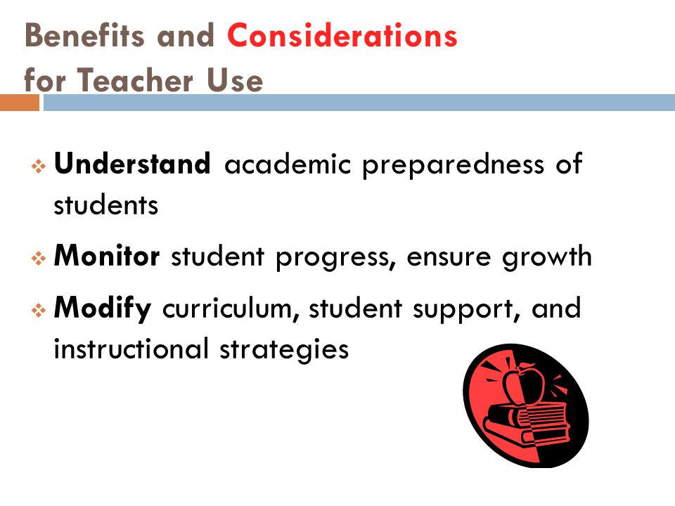 Benefits and Considerations for Teacher Use  Understand academic preparedness of students  Monitor student progress, ensure growth  Modify curricul