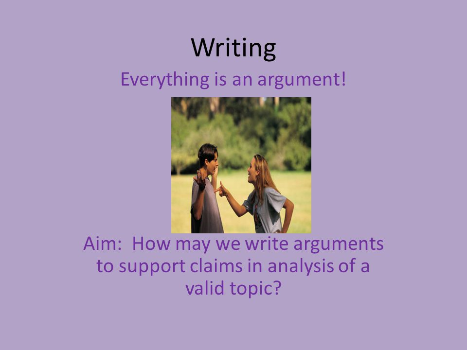 Writing Everything is an argument.