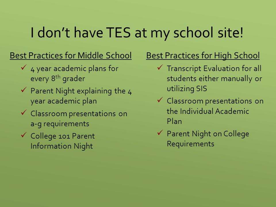 I don't have TES at my school site! Best Practices for Middle School 4 year academic plans for every 8 th grader Parent Night explaining the 4 year ac