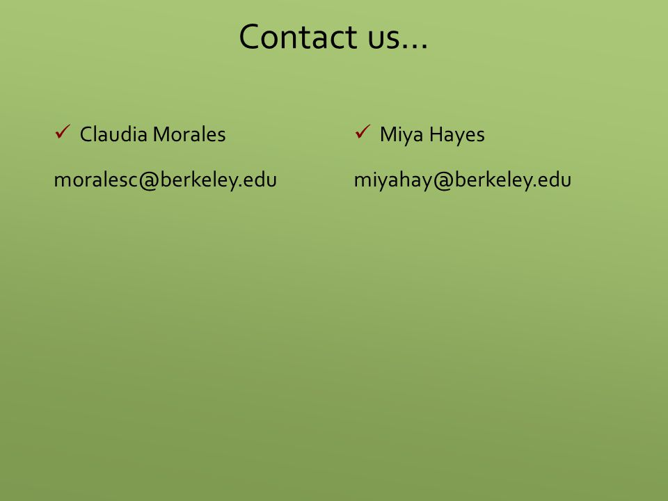 Contact us… Claudia Morales moralesc@berkeley.edu Miya Hayes miyahay@berkeley.edu