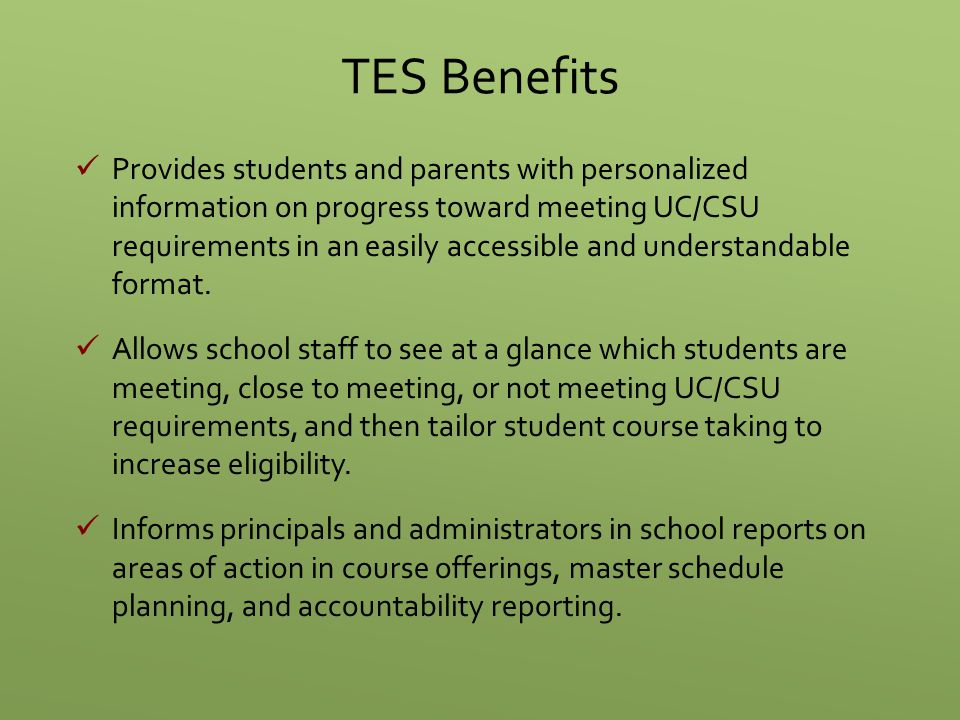 TES Benefits Provides students and parents with personalized information on progress toward meeting UC/CSU requirements in an easily accessible and un
