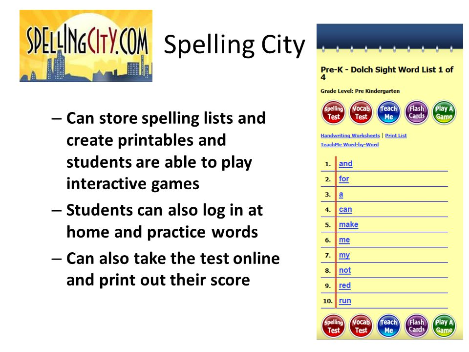 Spelling City – Can store spelling lists and create printables and students are able to play interactive games – Students can also log in at home and