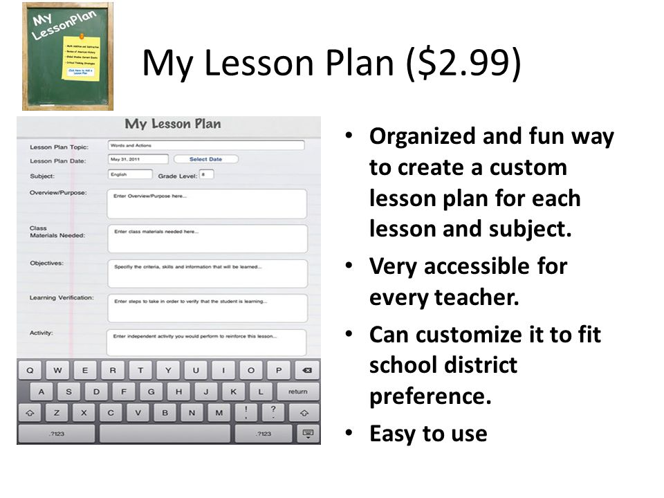 My Lesson Plan ($2.99) Organized and fun way to create a custom lesson plan for each lesson and subject. Very accessible for every teacher. Can custom