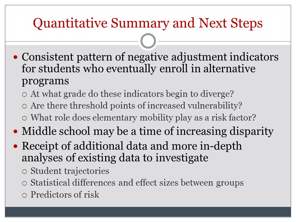Quantitative Summary and Next Steps Consistent pattern of negative adjustment indicators for students who eventually enroll in alternative programs  At what grade do these indicators begin to diverge.