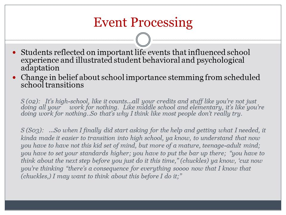 Event Processing Students reflected on important life events that influenced school experience and illustrated student behavioral and psychological adaptation Change in belief about school importance stemming from scheduled school transitions S (02): It's high-school, like it counts…all your credits and stuff like you're not just doing all your work for nothing.