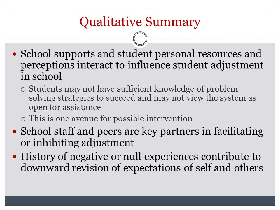 Qualitative Summary School supports and student personal resources and perceptions interact to influence student adjustment in school  Students may not have sufficient knowledge of problem solving strategies to succeed and may not view the system as open for assistance  This is one avenue for possible intervention School staff and peers are key partners in facilitating or inhibiting adjustment History of negative or null experiences contribute to downward revision of expectations of self and others
