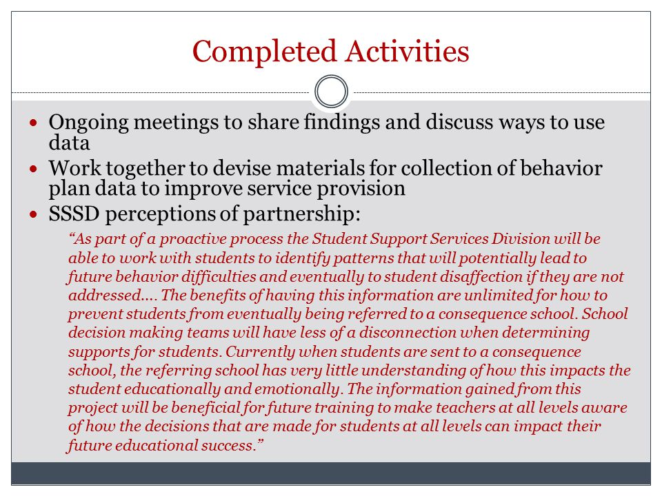 Completed Activities Ongoing meetings to share findings and discuss ways to use data Work together to devise materials for collection of behavior plan data to improve service provision SSSD perceptions of partnership: As part of a proactive process the Student Support Services Division will be able to work with students to identify patterns that will potentially lead to future behavior difficulties and eventually to student disaffection if they are not addressed….