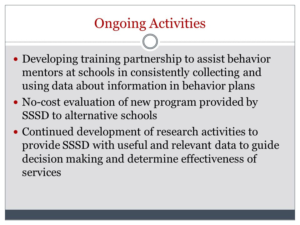 Ongoing Activities Developing training partnership to assist behavior mentors at schools in consistently collecting and using data about information in behavior plans No-cost evaluation of new program provided by SSSD to alternative schools Continued development of research activities to provide SSSD with useful and relevant data to guide decision making and determine effectiveness of services