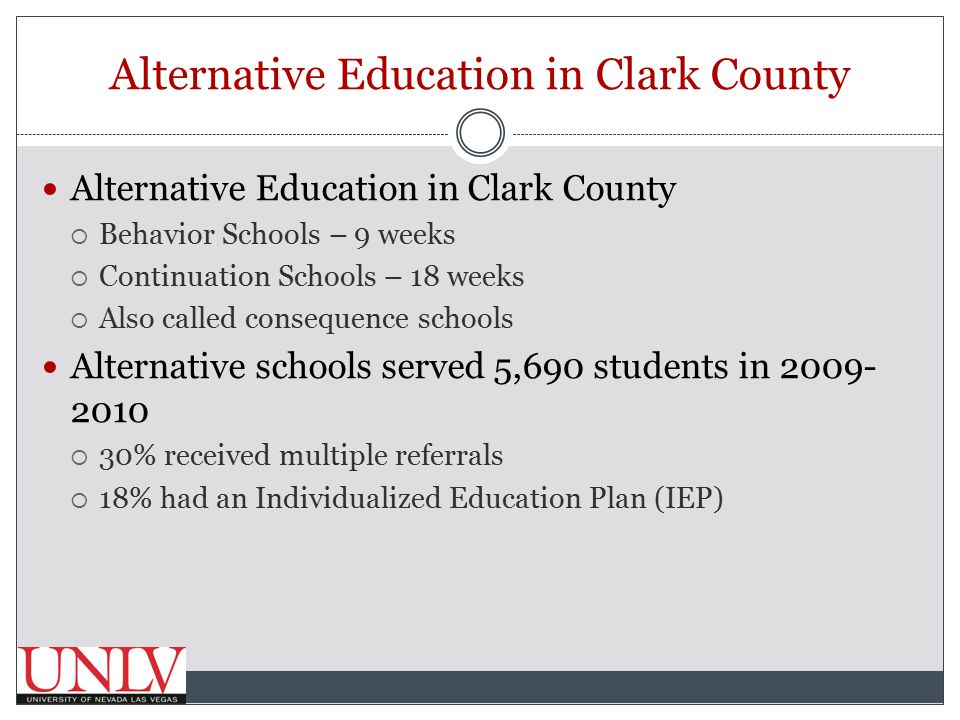 Alternative Education in Clark County  Behavior Schools – 9 weeks  Continuation Schools – 18 weeks  Also called consequence schools Alternative schools served 5,690 students in 2009- 2010  30% received multiple referrals  18% had an Individualized Education Plan (IEP)