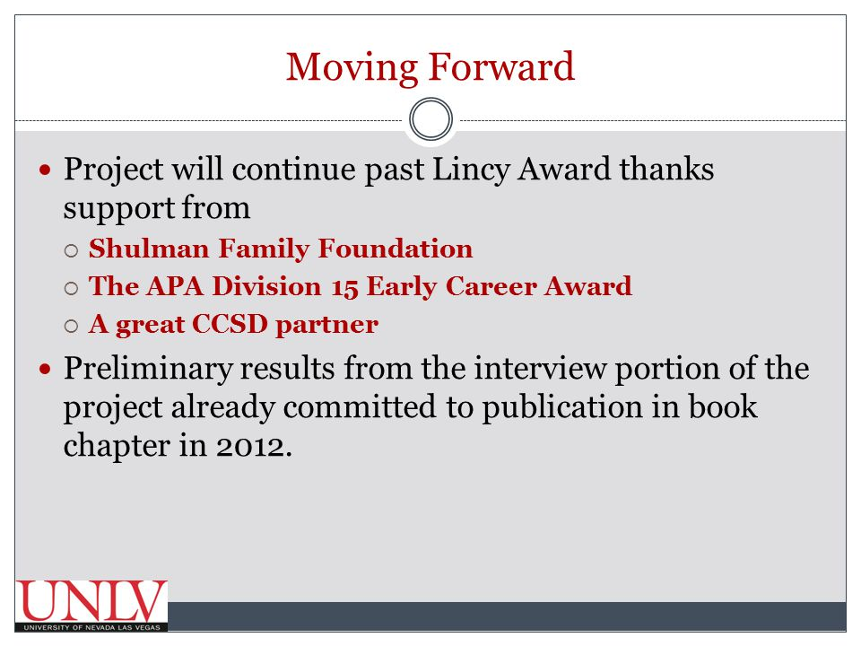 Moving Forward Project will continue past Lincy Award thanks support from  Shulman Family Foundation  The APA Division 15 Early Career Award  A great CCSD partner Preliminary results from the interview portion of the project already committed to publication in book chapter in 2012.