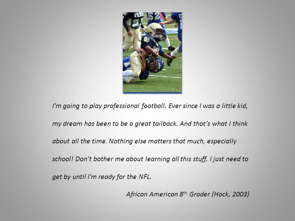 I'm going to play professional football. Ever since I was a little kid, my dream has been to be a great tailback. And that's what I think about all th