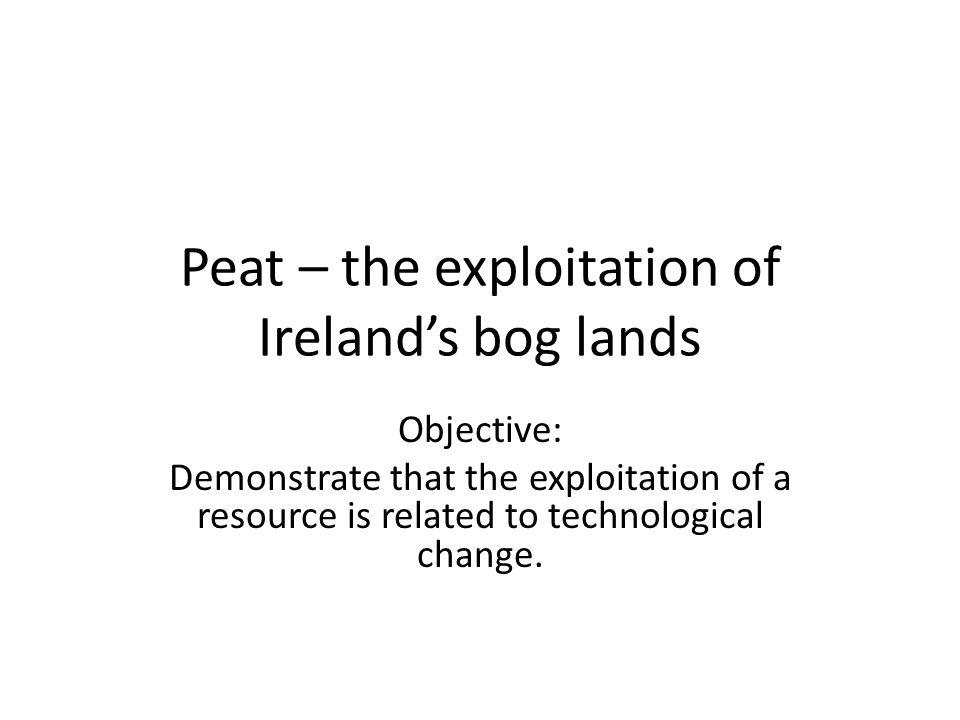 Peat – the exploitation of Ireland's bog lands Objective: Demonstrate that the exploitation of a resource is related to technological change.