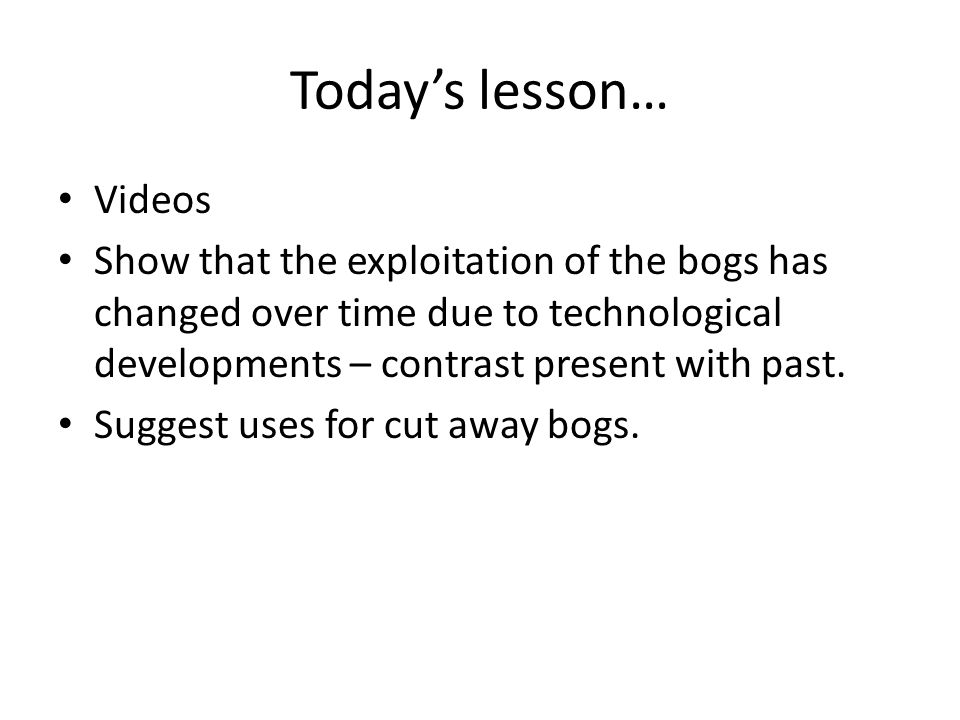 Today's lesson… Videos Show that the exploitation of the bogs has changed over time due to technological developments – contrast present with past.