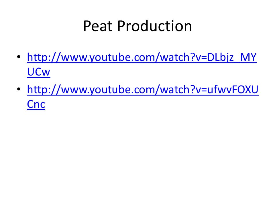 Peat Production http://www.youtube.com/watch v=DLbjz_MY UCw http://www.youtube.com/watch v=DLbjz_MY UCw http://www.youtube.com/watch v=ufwvFOXU Cnc http://www.youtube.com/watch v=ufwvFOXU Cnc