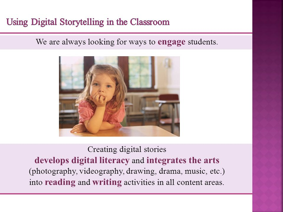 A Few Ways to Use Digital Storytelling  Retelling favorite stories  Authoring original stories  Teaching with stories in content areas  Creating personal narratives  Celebrating events