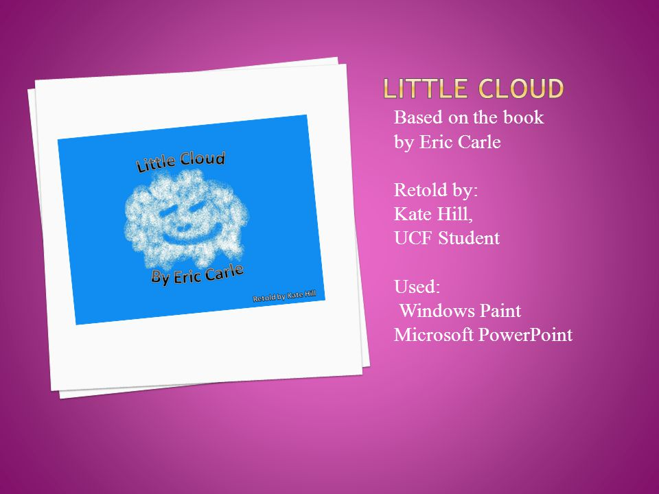 Based on the book by Eric Carle Retold by: Kate Hill, UCF Student Used: Windows Paint Microsoft PowerPoint