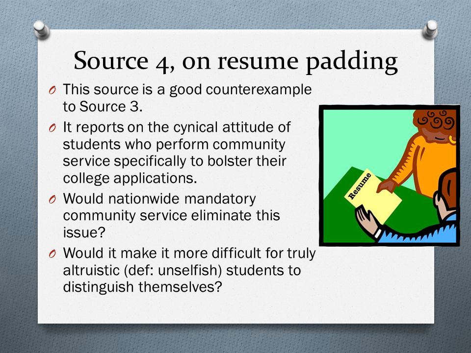 Source 4, on resume padding O This source is a good counterexample to Source 3. O It reports on the cynical attitude of students who perform community