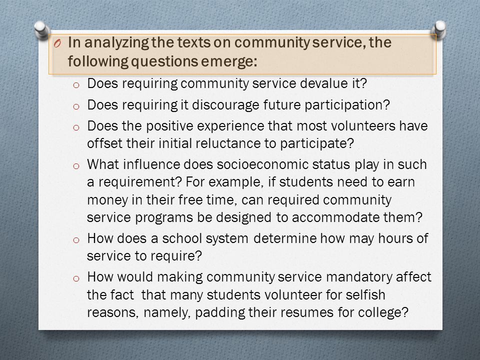 O In analyzing the texts on community service, the following questions emerge: o Does requiring community service devalue it? o Does requiring it disc