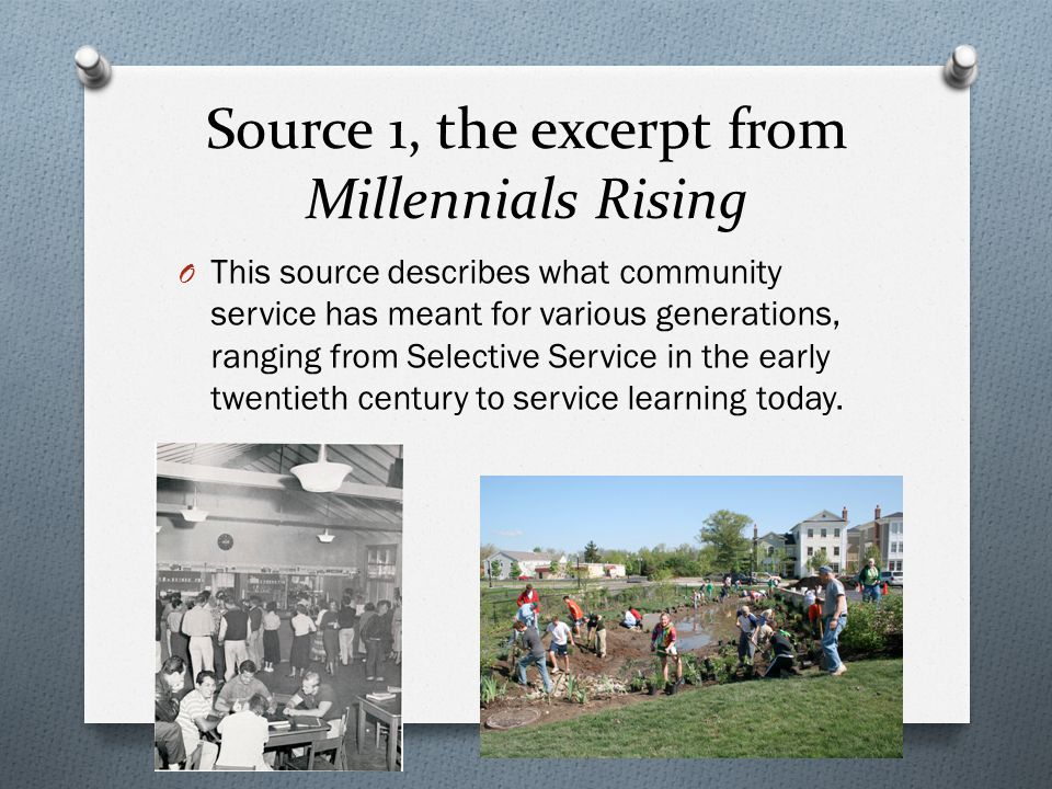 Source 1, the excerpt from Millennials Rising O This source describes what community service has meant for various generations, ranging from Selective