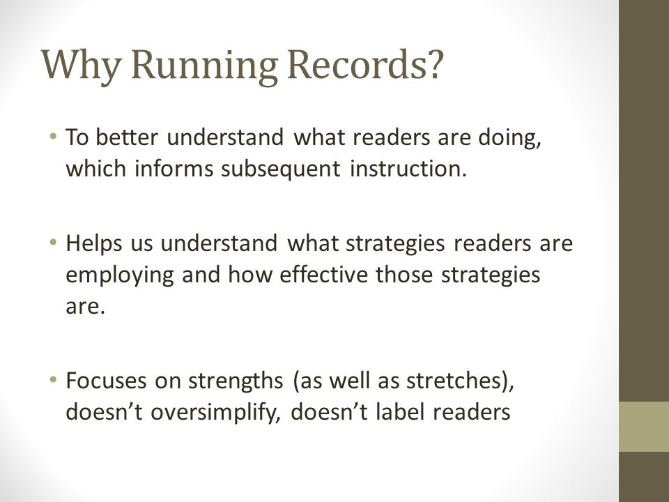 Why Running Records? To better understand what readers are doing, which informs subsequent instruction. Helps us understand what strategies readers ar