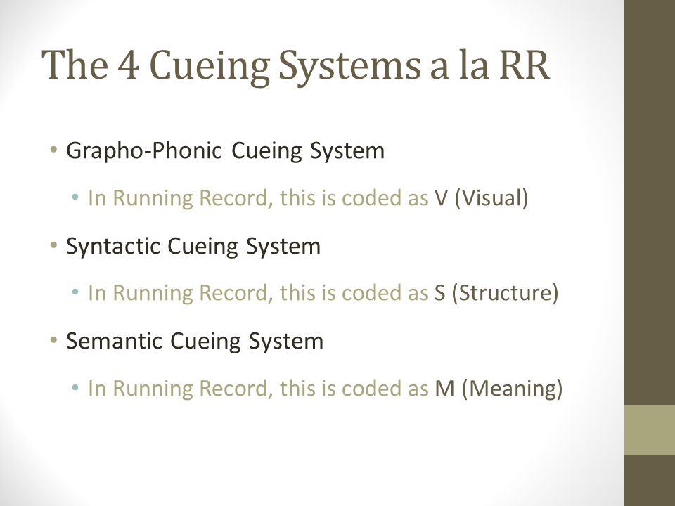 The 4 Cueing Systems a la RR Grapho-Phonic Cueing System In Running Record, this is coded as V (Visual) Syntactic Cueing System In Running Record, this is coded as S (Structure) Semantic Cueing System In Running Record, this is coded as M (Meaning)