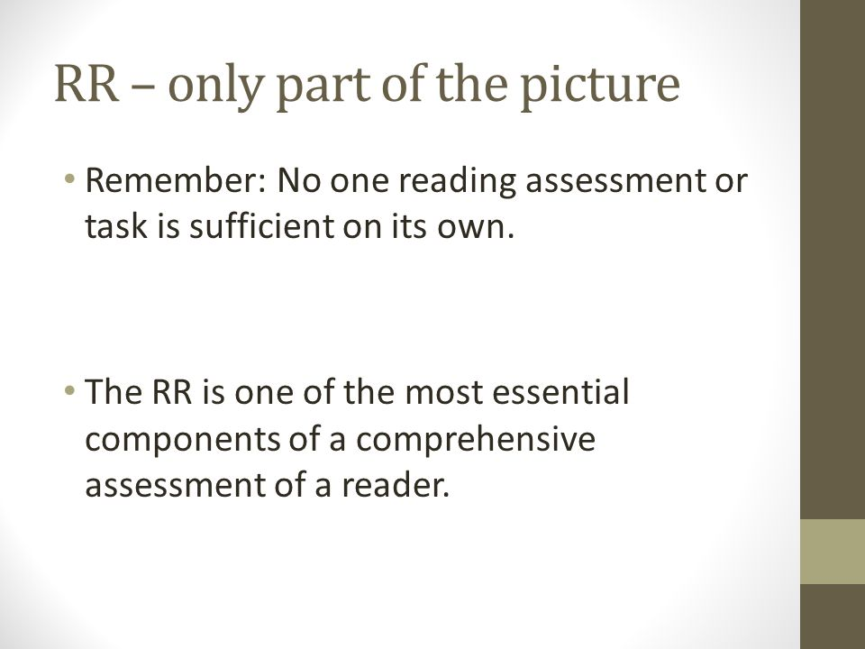 RR – only part of the picture Remember: No one reading assessment or task is sufficient on its own. The RR is one of the most essential components of