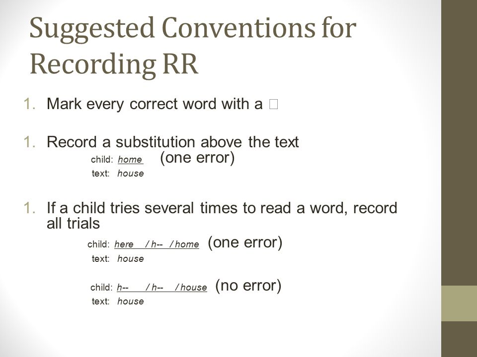 Suggested Conventions for Recording RR 1.Mark every correct word with a  1.Record a substitution above the text child: home (one error) text: house 1.If a child tries several times to read a word, record all trials child: here / h-- / home (one error) text: house child: h-- / h-- / house (no error) text: house
