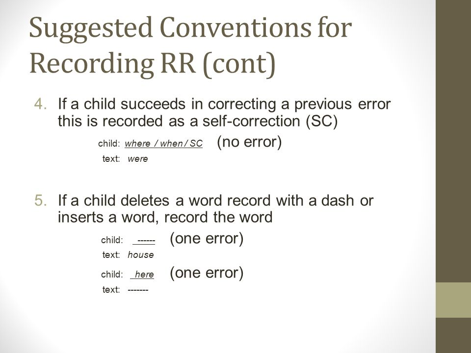 Suggested Conventions for Recording RR (cont) 4.If a child succeeds in correcting a previous error this is recorded as a self-correction (SC) child: where / when / SC (no error) text: were 5.If a child deletes a word record with a dash or inserts a word, record the word child: ------ (one error) text: house child: here (one error) text: -------